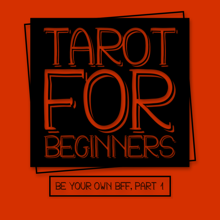 BE YOUR OWN BFF, PART 1 - TAROT FOR BEGINNERS