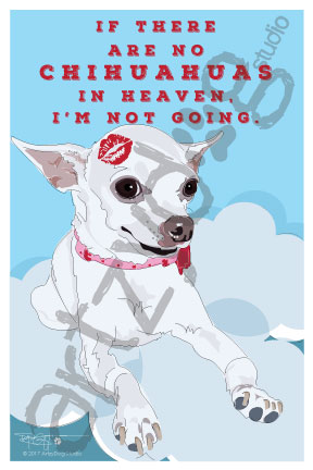 Print: Chihuahua: If there are no Chihuahuas in Heaven, I'm not going.